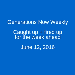 Generations Now Weekly: June 16, 2016